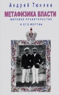 Андрей Тюняев - Метафизика власти. Мировое правительство и его жертвы