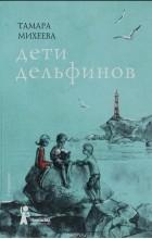 Тамара Михеева - Дети дельфинов