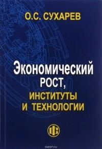 О. С. Сухарев — Экономический рост, институты и технологии