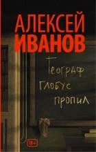 Алексей Иванов - Географ глобус пропил