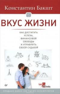 Константин Бакшт - Вкус жизни. Как достигать успеха, финансовой свободы и управлять своей судьбой