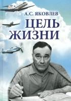 Александр Яковлев - Цель жизни. Записки авиаконструктора