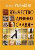 Борис Рыбаков - Язычество древних славян
