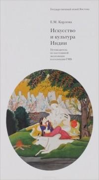 Е. М. Карлова - Искусство и культура Индии. Путеводитель по постоянной экспозиции и коллекции ГМВ