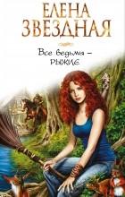 Елена Звёздная - Все ведьмы - рыжие