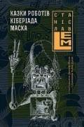 Станіслав Лем - Казки роботів. Кіберіада. Маска