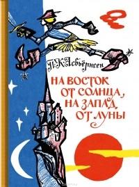 П. К. Асбьёрнсен - На восток от солнца, на запад от луны (сборник)