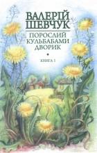 Валерій Шевчук - Порослий кульбабами дворик. Книга перша: Жовте світло вікон