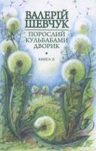 Валерій Шевчук - Порослий кульбабами дворик. Книга друга: Халабуда для коханки