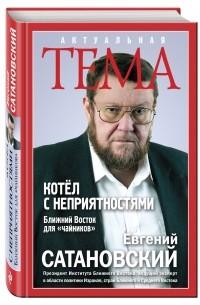 Евгений Сатановский - Котёл с неприятностями. Ближний Восток для