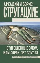Аркадий и Борис Стругацкие - Отягощенные злом, или Сорок лет спустя
