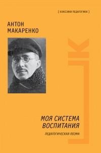 Антон Макаренко - Моя система воспитания. Педагогическая поэма