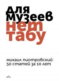 Михаил Пиотровский - Для музеев нет табу. 50 статей за 10 лет