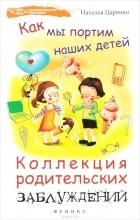 Наталья Царенко - Как мы портим наших детей. Коллекция родительских заблуждений
