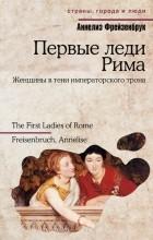 Аннелиз Фрейзенбрук - Первые леди Рима. Женщины в тени императорского трона
