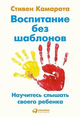 Воспитание без шаблонов. Научитесь слышать своего ребенка. Стивен Камарата