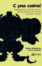 Дарья Варламова, Антон Зайниев - С ума сойти! Путеводитель по психическим расстройствам для жителя большого города