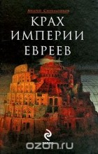 Андрей Синельников - Крах империи евреев