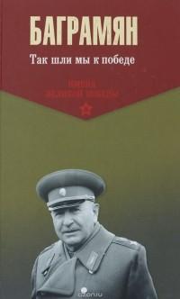 И. Х. Баграмян - Так шли мы к победе