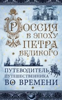 - Россия в эпоху Петра Великого. Путеводитель путешественника во времени