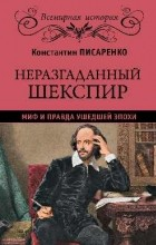 Константин Писаренко - Неразгаданный Шекспир. Миф и правда ушедшей эпохи
