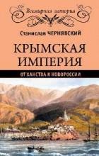 Станислав Чернявский - Крымская империя. От ханства к Новороссии