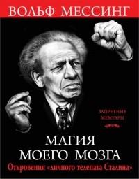 Вольф Мессинг - Магия моего мозга. Откровения «личного телепата Сталина»
