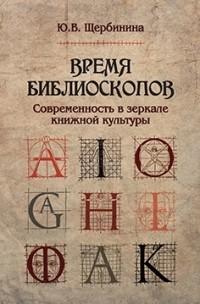 Юлия Щербинина - Время библиоскопов: Современность в зеркале книжной культуры