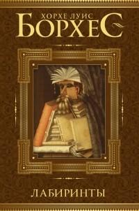 Хорхе Луис Борхес - Лабиринты (сборник)