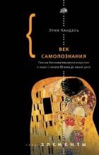 Эрик Кандель - Век самопознания. Поиски бессознательного в искусстве и науке с начала XX века до наших дней