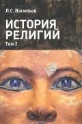 Л. С. Васильев - История религий. Учебное пособие в 2 томах. Том 2