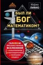 Марио Ливио - Был ли Бог математиком? Галопом по божественной Вселенной с калькулятором, штангенциркулем и таблицами Брадиса