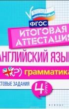 В. Ю. Степанов - Английский язык. 4 класс. Итоговая аттестация. Грамматика