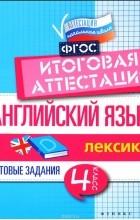В. Ю. Степанов - Английский язык. 4 класс. Итоговая аттестация. Лексика