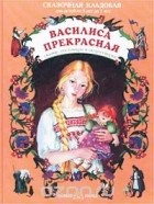 - Василиса Прекрасная. Сказки, пословицы и скороговорки (сборник)