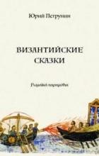 Юрий Петрунин - Византийские сказки