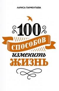 Лариса Парфентьева - 100 способов изменить жизнь