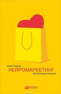 Арндт Трайндл - Нейромаркетинг. Визуализация эмоций