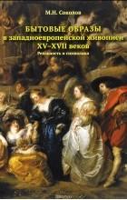 М. Н. Соколов - Бытовые образы в западноевропейской живописи ХV-XVII веков. Реальность и символика