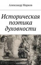Марков Александр - Историческая поэтика духовности