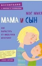 Микер М. - Мама и сын. Как вырастить из мальчика мужчину