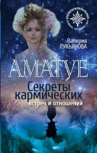 Лукьянова Валерия - Аматуе. Секреты кармических встреч и отношений
