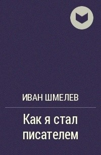 Иван Шмелев - Как я стал писателем