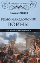 Михаил Елисеев - Римо-македонские войны. Легион против фаланги