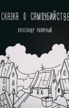 Александр Полярный - Сказка о самоубийстве