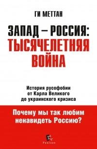 Ги Меттан - Запад - Россия: Тысячелетняя война. История русофобии от Карла Великого до украинского кризиса