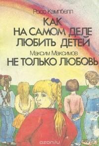 - Росс Кэмпбелл. Как на самом деле любить детей. Максим Максимов. Не только любовь (сборник)