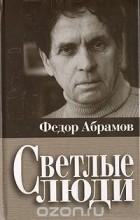 Фёдор Абрамов - Светлые люди (сборник)