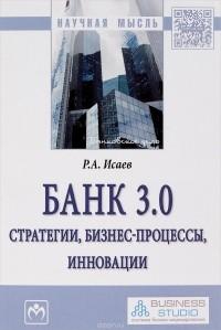 Р. А. Исаев — Банк 3.0. Стратегии, бизнес-процессы, инновации