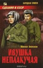 Михаил Алексеев - Ивушка неплакучая